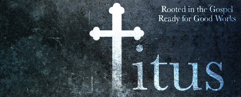 Titus: Rooted in the Gospel; Ready for Good Works