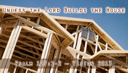 Vision 2013: Unless the Lord Builds the House