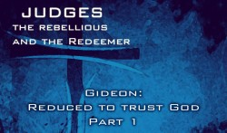 Gideon: Reduced to Trust God.  Part 1