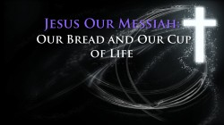 Jesus Our Messiah:  Our Bread and Our Cup of Life