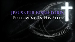 Jesus Our Risen Lord:  Following In His Steps