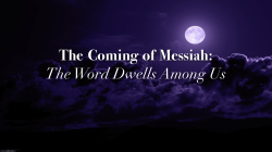 The Coming of Messiah:  The Word Dwells Among Us