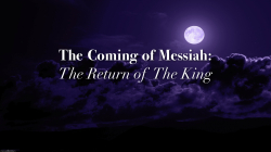 The Coming of Messiah:  The Return of the King