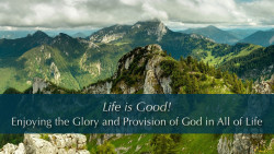 Life is Good!  Enjoying the Glory and Provision of God in All of Life