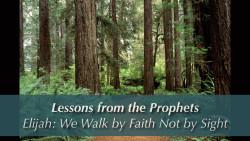 Elijah: We Walk by Faith Not by Sight